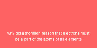 why did jj thomson reason that electrons must be a part of the atoms of all elements 9913
