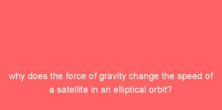 why does the force of gravity change the speed of a satellite in an elliptical orbit 9912